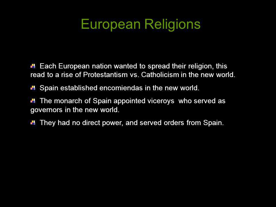 European Religions Each European nation wanted to spread their religion, this read to a rise of Protestantism vs. Catholicism in the new world.