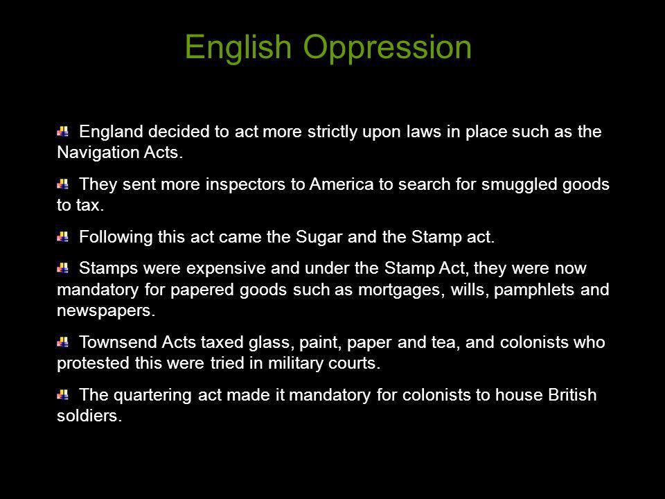 English Oppression England decided to act more strictly upon laws in place such as the Navigation Acts.