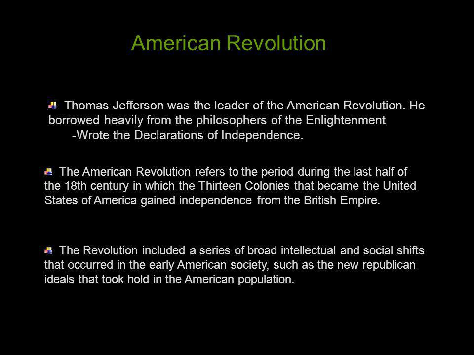 American Revolution Thomas Jefferson was the leader of the American Revolution. He borrowed heavily from the philosophers of the Enlightenment.