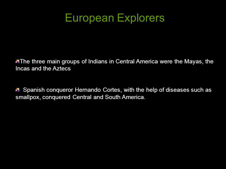 European Explorers The three main groups of Indians in Central America were the Mayas, the Incas and the Aztecs.