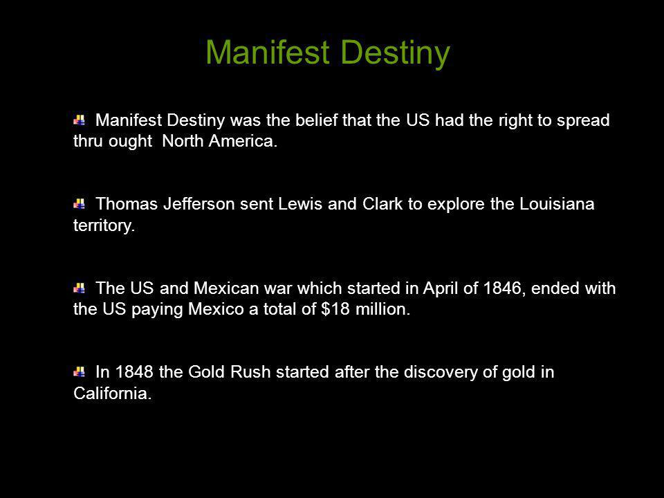 Manifest Destiny Manifest Destiny was the belief that the US had the right to spread thru ought North America.