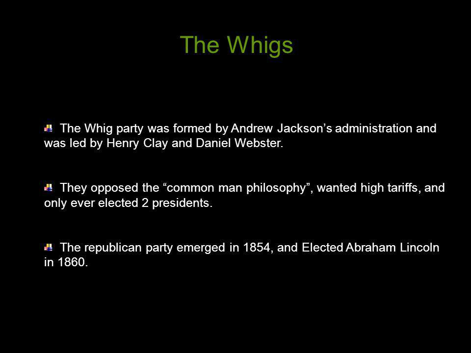 The Whigs The Whig party was formed by Andrew Jackson's administration and was led by Henry Clay and Daniel Webster.
