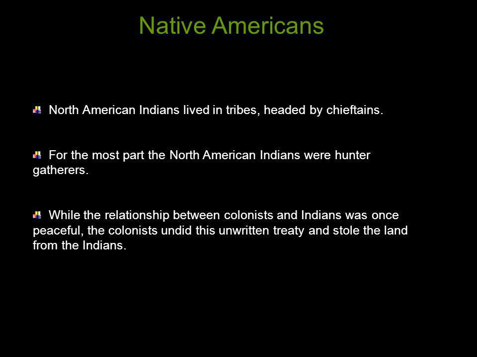 Native Americans North American Indians lived in tribes, headed by chieftains. For the most part the North American Indians were hunter gatherers.