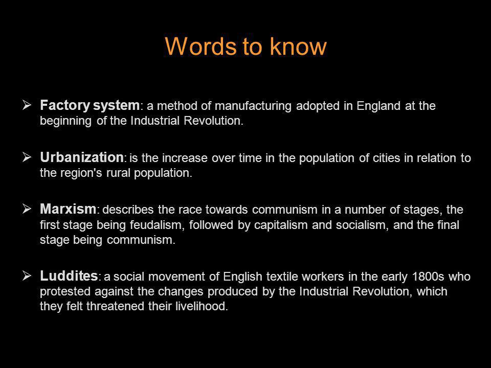 Words to know Factory system: a method of manufacturing adopted in England at the beginning of the Industrial Revolution.