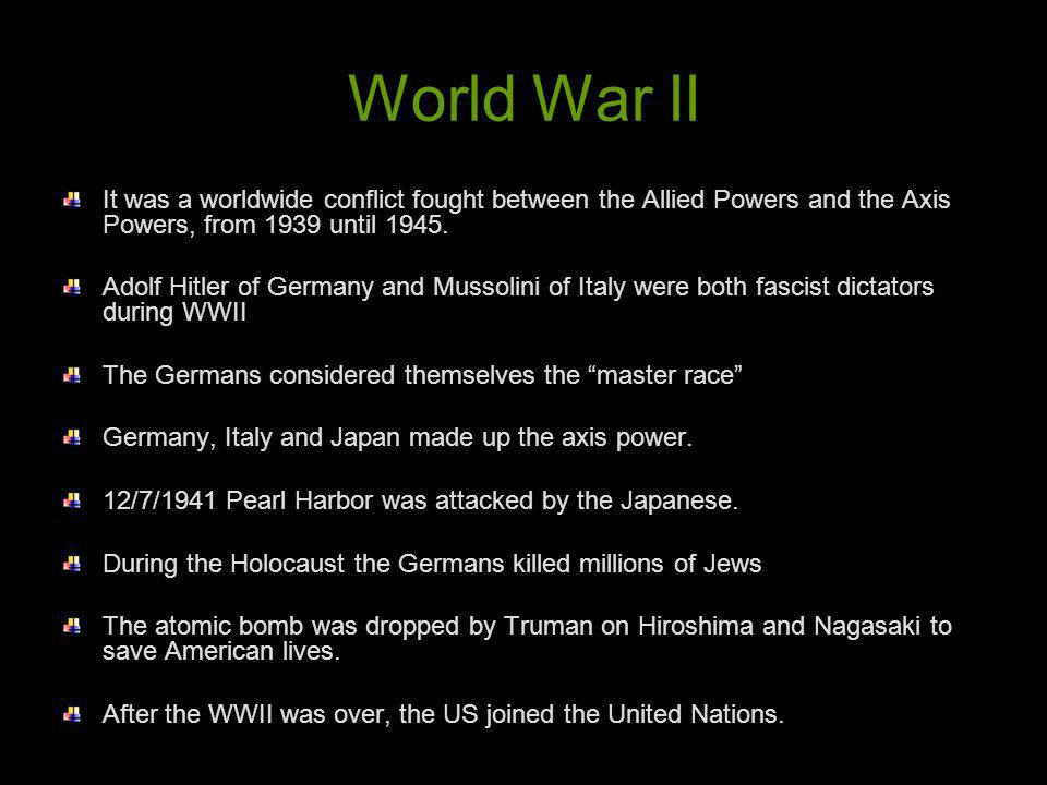 World War II It was a worldwide conflict fought between the Allied Powers and the Axis Powers, from 1939 until 1945.