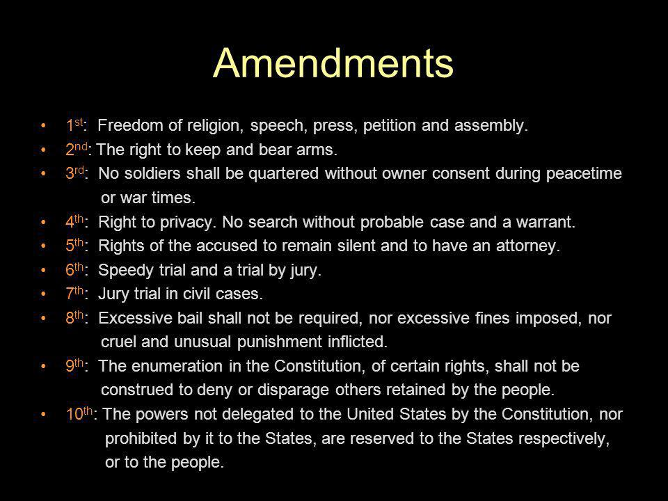 Amendments 1st: Freedom of religion, speech, press, petition and assembly. 2nd: The right to keep and bear arms.