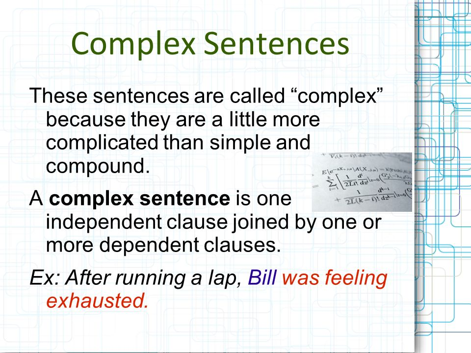 Complex Sentences These sentences are called complex because they are a little more complicated than simple and compound.
