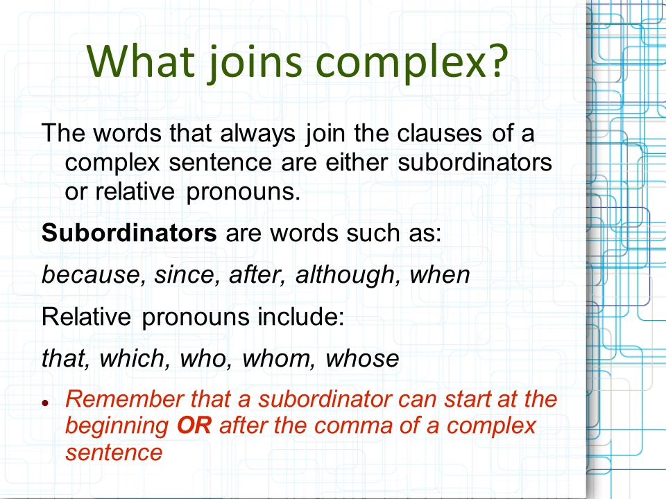 What joins complex The words that always join the clauses of a complex sentence are either subordinators or relative pronouns.
