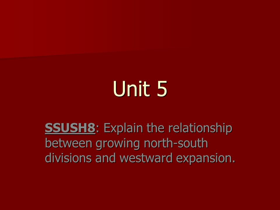 Unit 5 SSUSH8: Explain the relationship between growing north-south divisions and westward expansion.