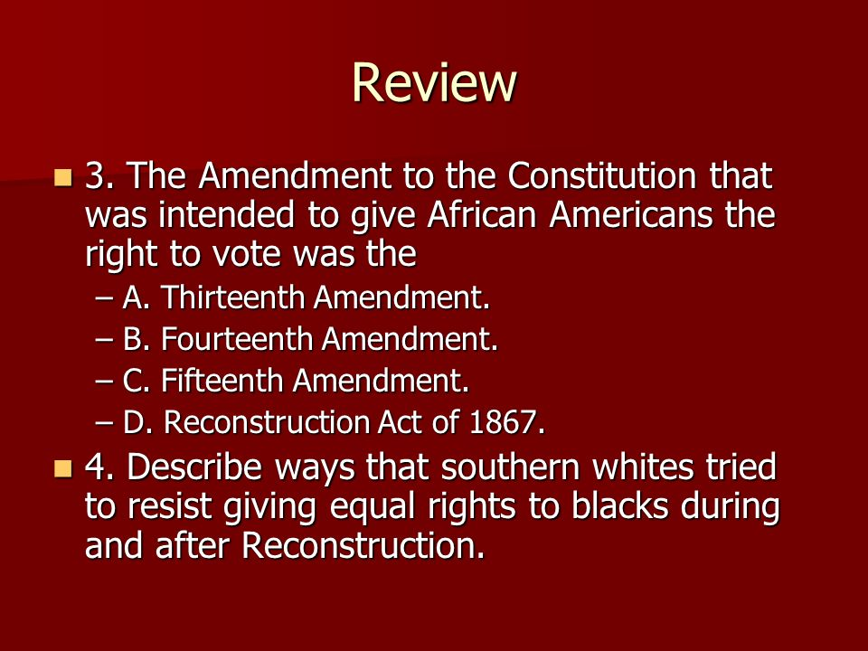 Review 3. The Amendment to the Constitution that was intended to give African Americans the right to vote was the.