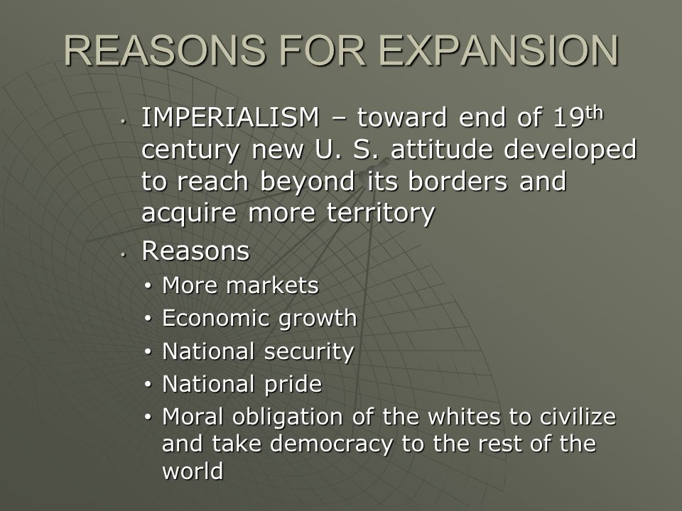 REASONS FOR EXPANSION IMPERIALISM – toward end of 19th century new U. S. attitude developed to reach beyond its borders and acquire more territory.