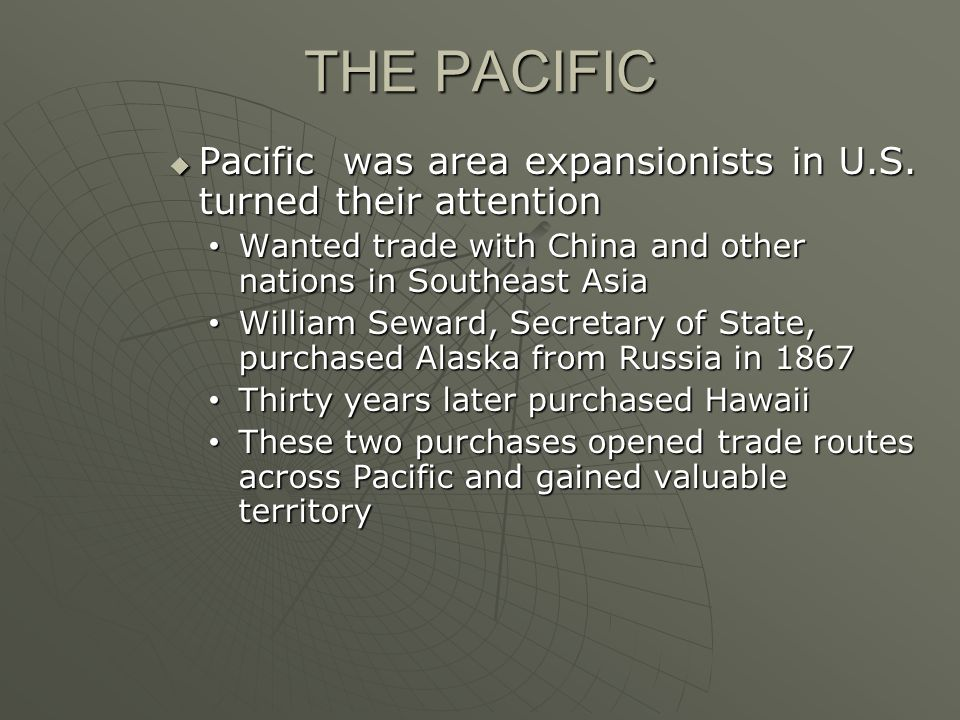 THE PACIFIC Pacific was area expansionists in U.S. turned their attention. Wanted trade with China and other nations in Southeast Asia.