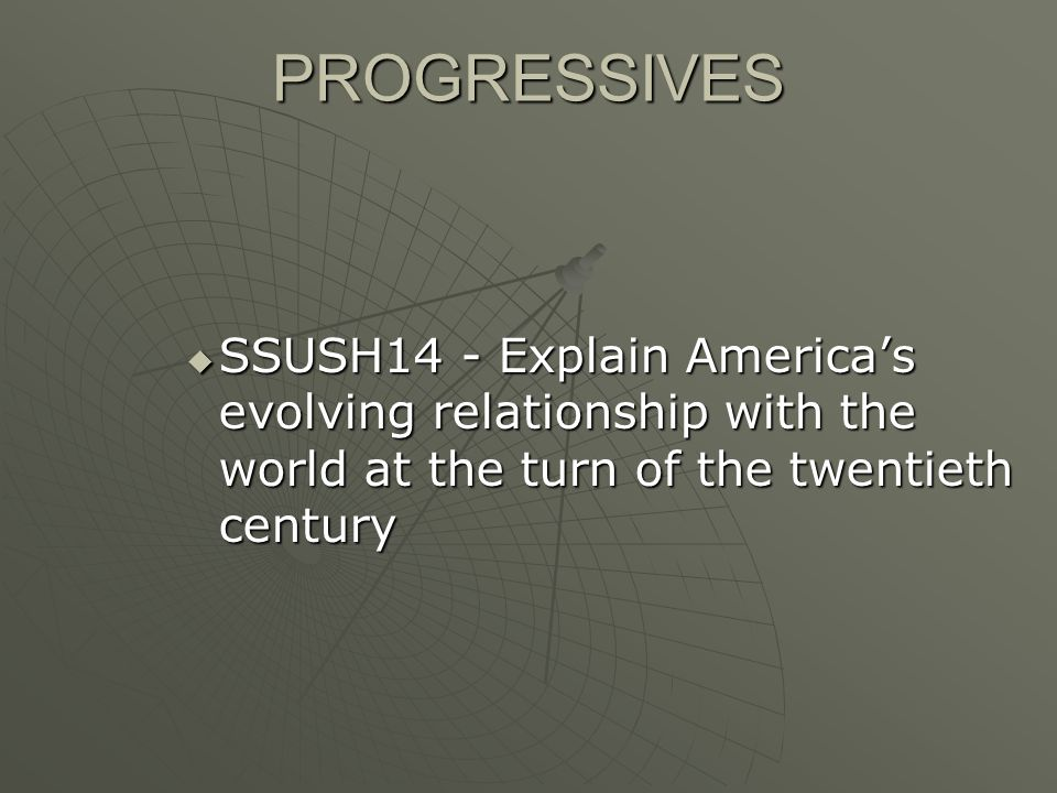 PROGRESSIVES SSUSH14 - Explain America's evolving relationship with the world at the turn of the twentieth century.