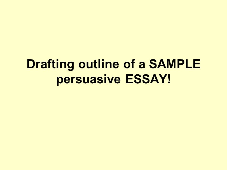 drafting outline of a sample persuasive essay ppt  1 drafting outline of a sample persuasive essay