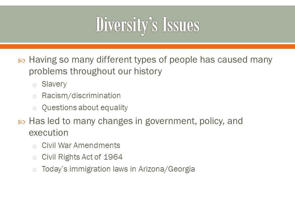 Diversity's Issues Having so many different types of people has caused many problems throughout our history.