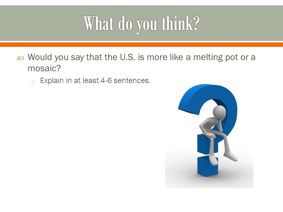What do you think. Would you say that the U.S. is more like a melting pot or a mosaic.