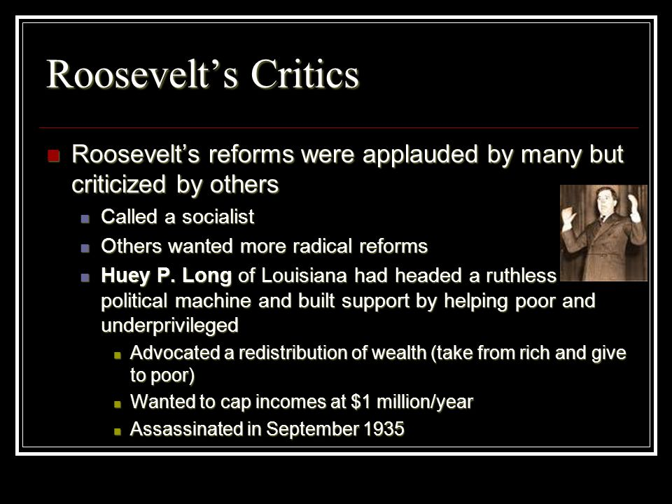 Roosevelt's CriticsRoosevelt's reforms were applauded by many but criticized by others. Called a socialist.