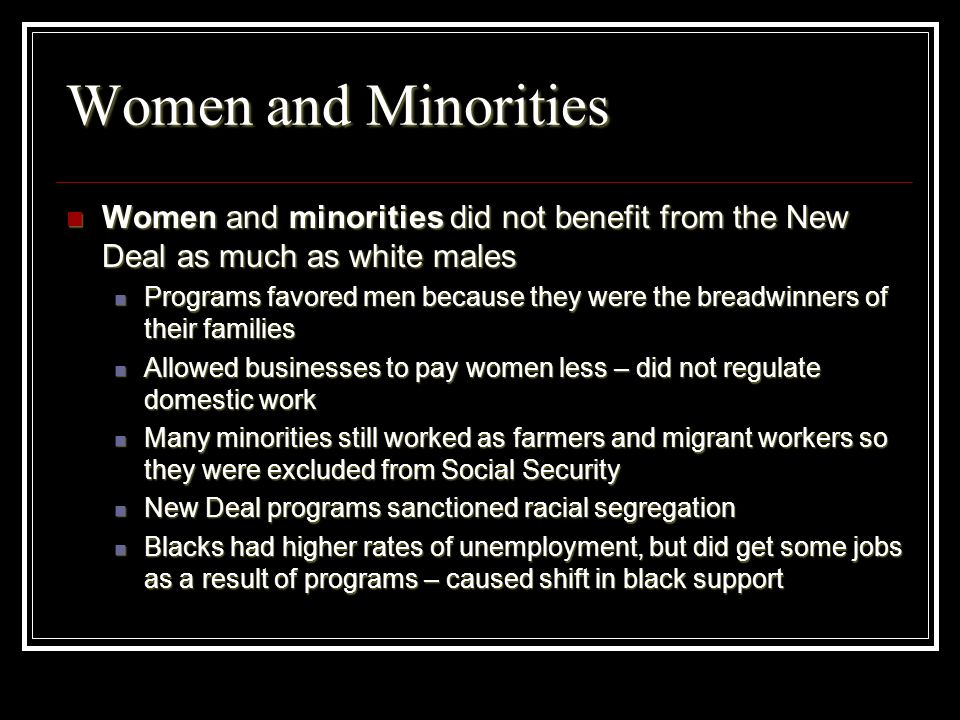 Women and MinoritiesWomen and minorities did not benefit from the New Deal as much as white males.