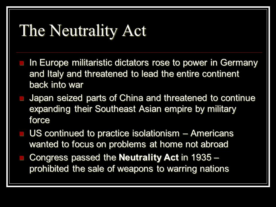 The Neutrality Act In Europe militaristic dictators rose to power in Germany and Italy and threatened to lead the entire continent back into war.