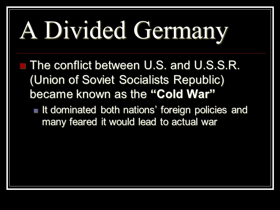 A Divided GermanyThe conflict between U.S. and U.S.S.R. (Union of Soviet Socialists Republic) became known as the Cold War