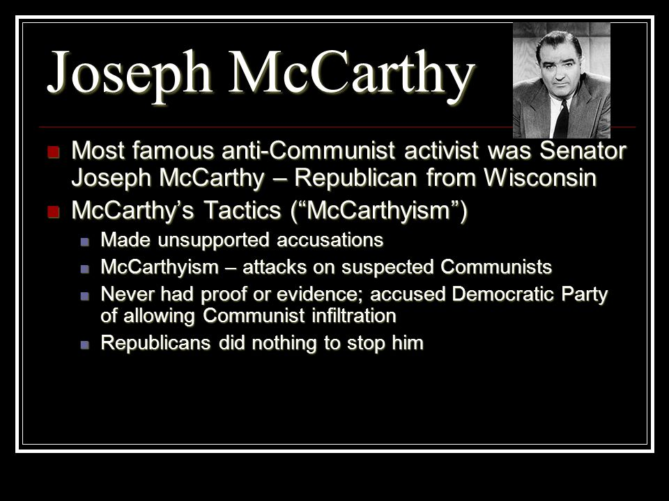 Joseph McCarthyMost famous anti-Communist activist was Senator Joseph McCarthy – Republican from Wisconsin.