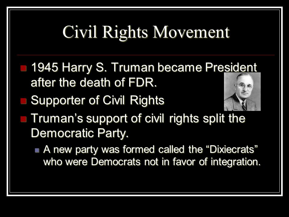 Civil Rights Movement 1945 Harry S. Truman became President after the death of FDR. Supporter of Civil Rights.