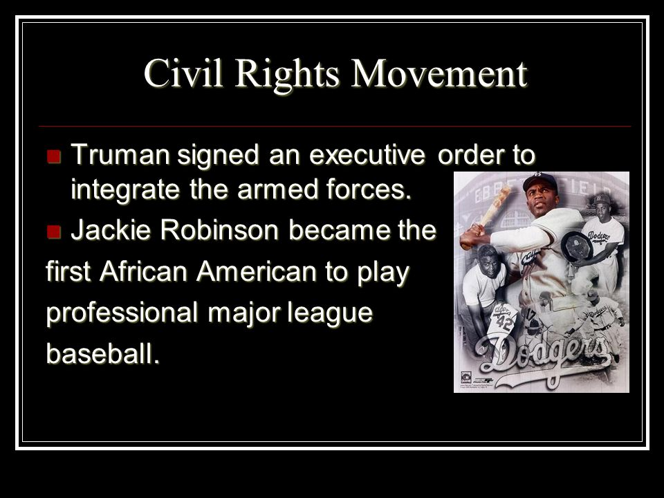 Civil Rights MovementTruman signed an executive order to integrate the armed forces. Jackie Robinson became the.