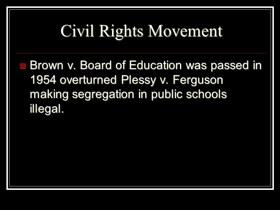 Civil Rights MovementBrown v.Board of Education was passed in 1954 overturned Plessy v.