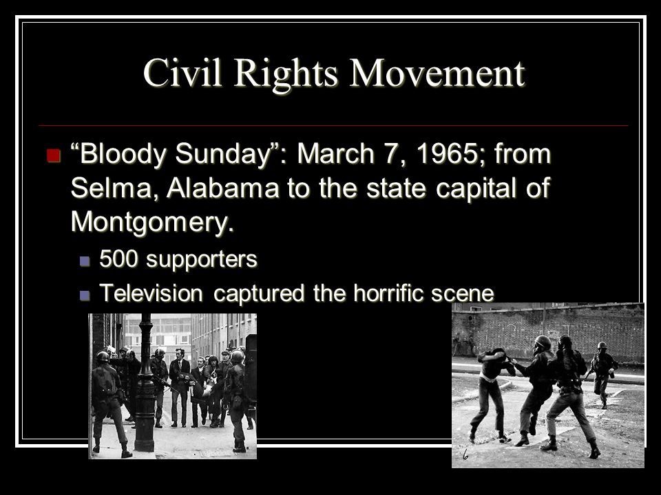 Civil Rights Movement Bloody Sunday : March 7, 1965; from Selma, Alabama to the state capital of Montgomery.