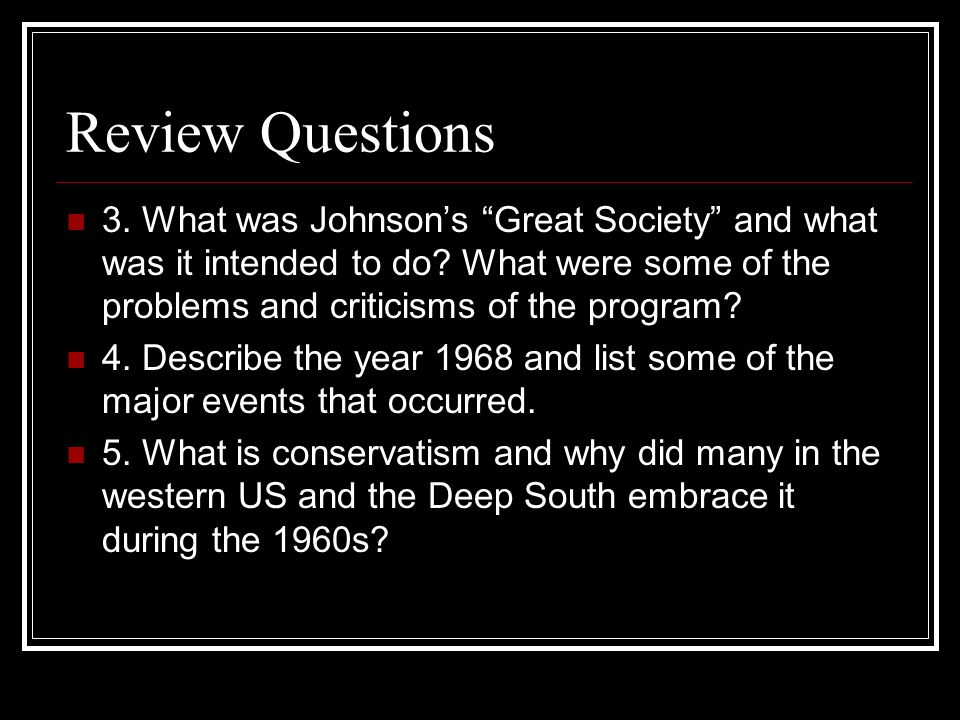 Review Questions 3. What was Johnson's Great Society and what was it intended to do What were some of the problems and criticisms of the program