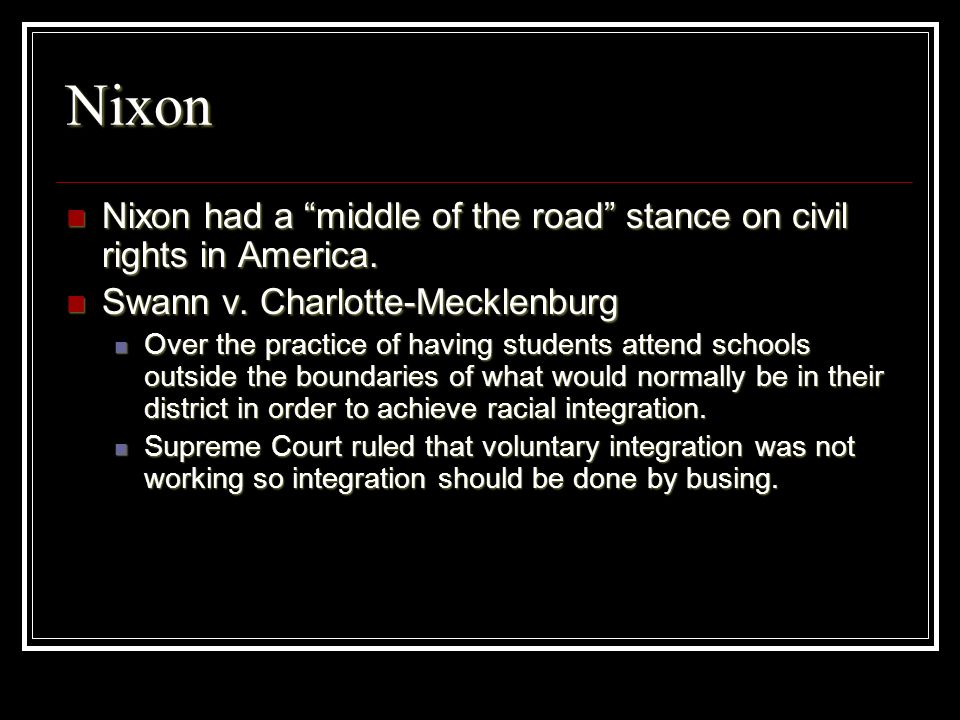 Nixon Nixon had a middle of the road stance on civil rights in America. Swann v. Charlotte-Mecklenburg.