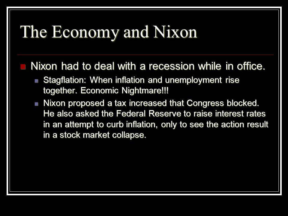 The Economy and Nixon Nixon had to deal with a recession while in office.