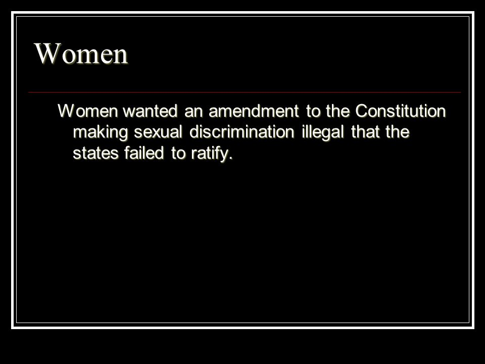 Women Women wanted an amendment to the Constitution making sexual discrimination illegal that the states failed to ratify.