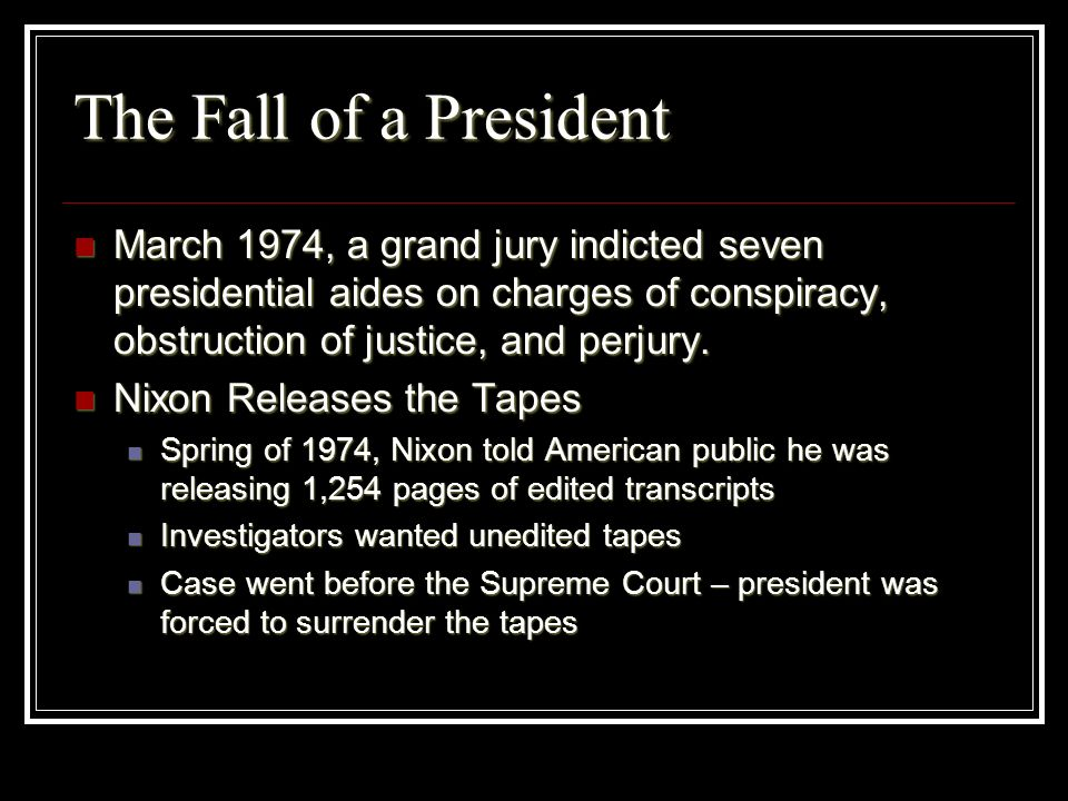 The Fall of a PresidentMarch 1974, a grand jury indicted seven presidential aides on charges of conspiracy, obstruction of justice, and perjury.