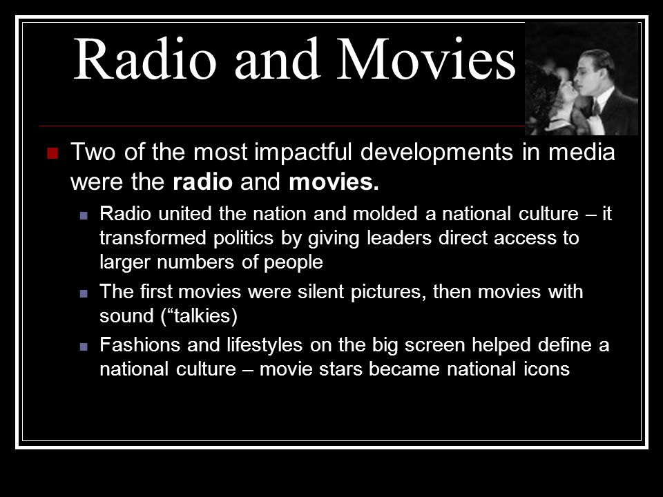 Radio and Movies Two of the most impactful developments in media were the radio and movies.