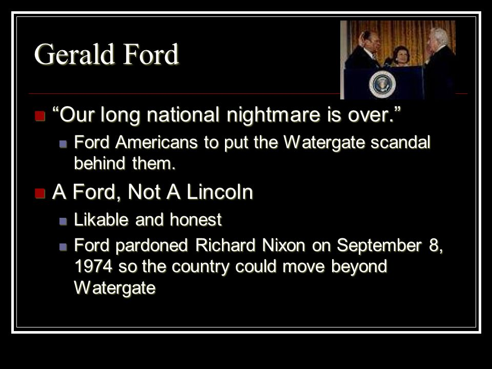 Gerald Ford Our long national nightmare is over.
