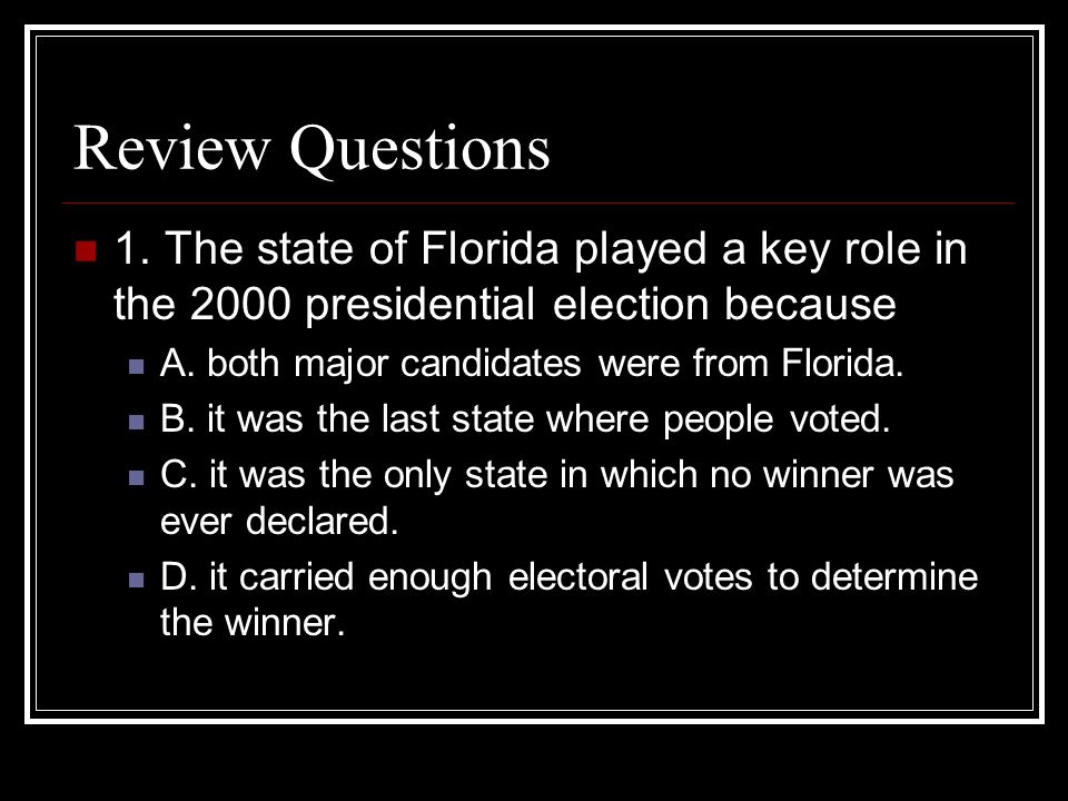 Review Questions1. The state of Florida played a key role in the 2000 presidential election because.