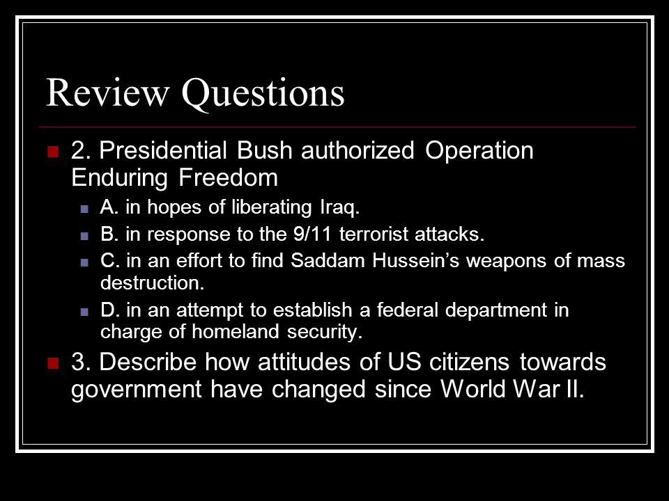 Review Questions 2. Presidential Bush authorized Operation Enduring Freedom. A. in hopes of liberating Iraq.