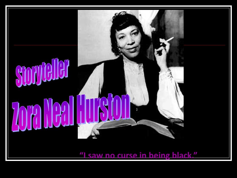 Storyteller Zora Neal Hurston I saw no curse in being black.
