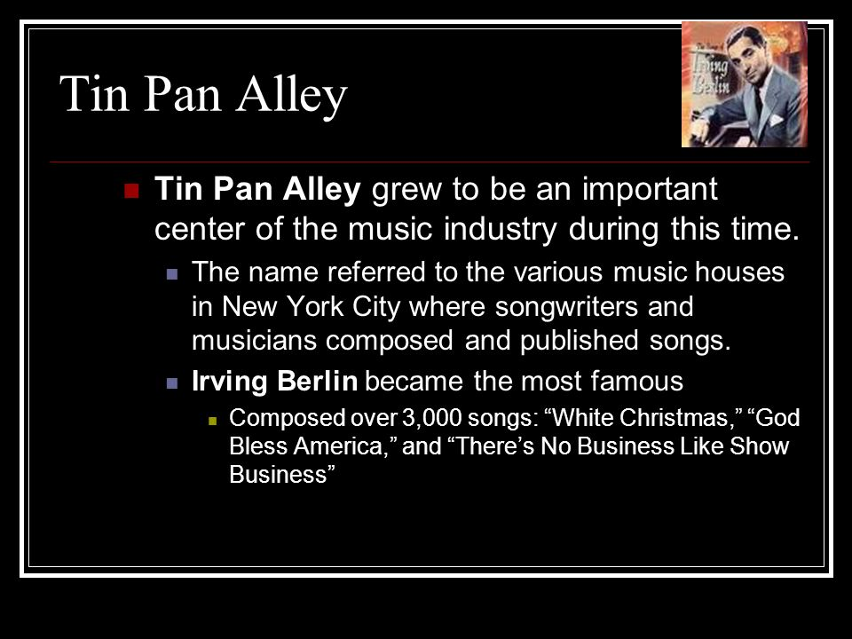 Tin Pan Alley Tin Pan Alley grew to be an important center of the music industry during this time.