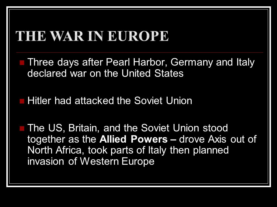 The War in EuropeThree days after Pearl Harbor, Germany and Italy declared war on the United States.