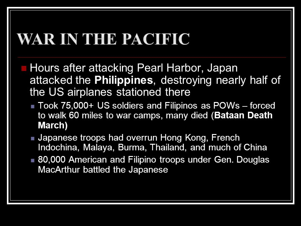War in the Pacific Hours after attacking Pearl Harbor, Japan attacked the Philippines, destroying nearly half of the US airplanes stationed there.