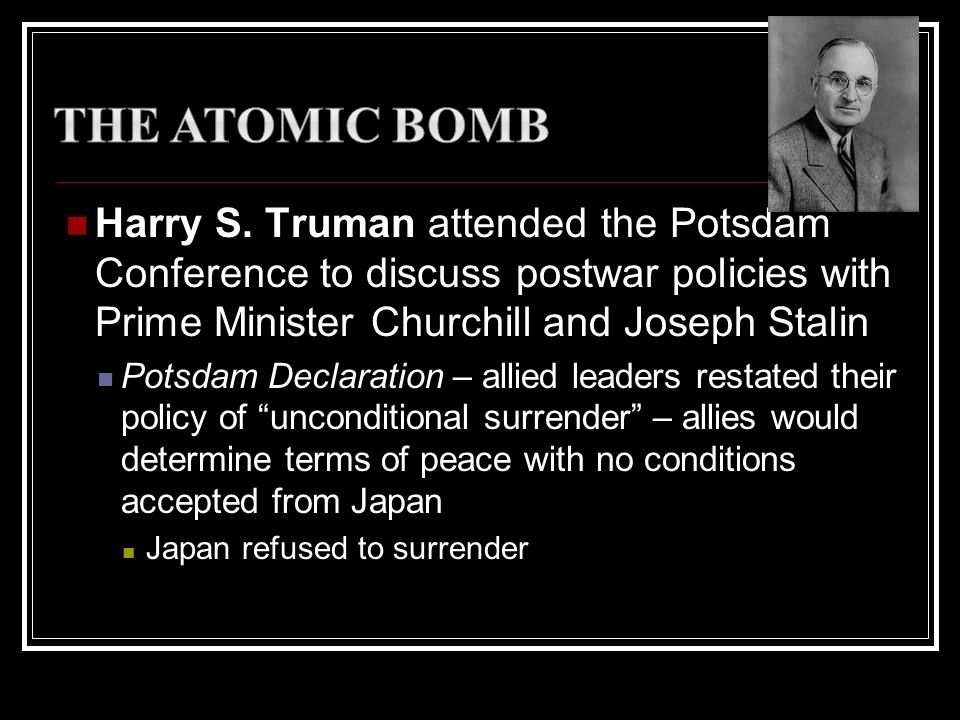 The Atomic Bomb Harry S. Truman attended the Potsdam Conference to discuss postwar policies with Prime Minister Churchill and Joseph Stalin.