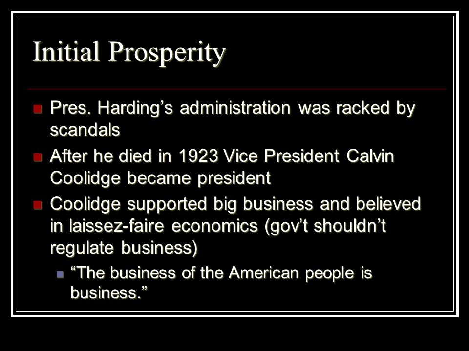 Initial ProsperityPres. Harding's administration was racked by scandals. After he died in 1923 Vice President Calvin Coolidge became president.