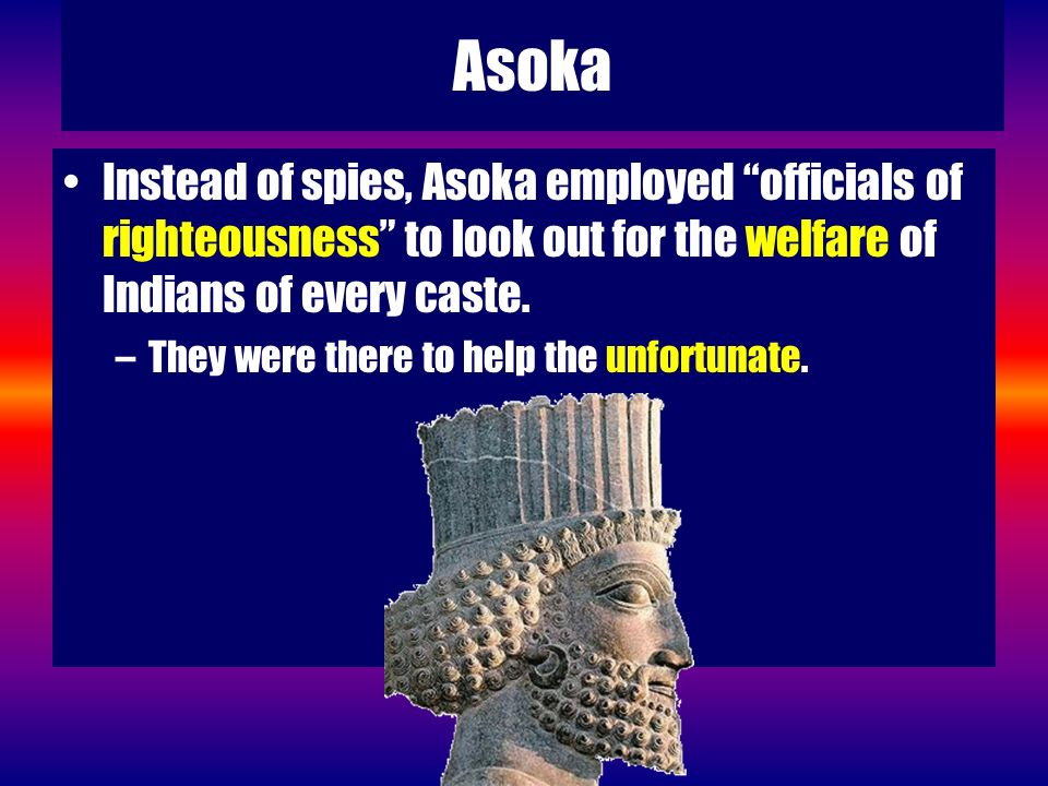 Asoka Instead of spies, Asoka employed officials of righteousness to look out for the welfare of Indians of every caste.