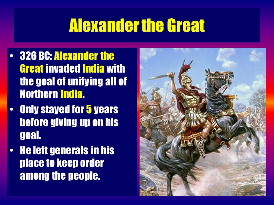 Alexander the Great 326 BC: Alexander the Great invaded India with the goal of unifying all of Northern India.
