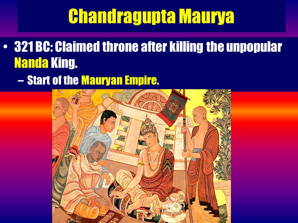 Chandragupta Maurya 321 BC: Claimed throne after killing the unpopular Nanda King.