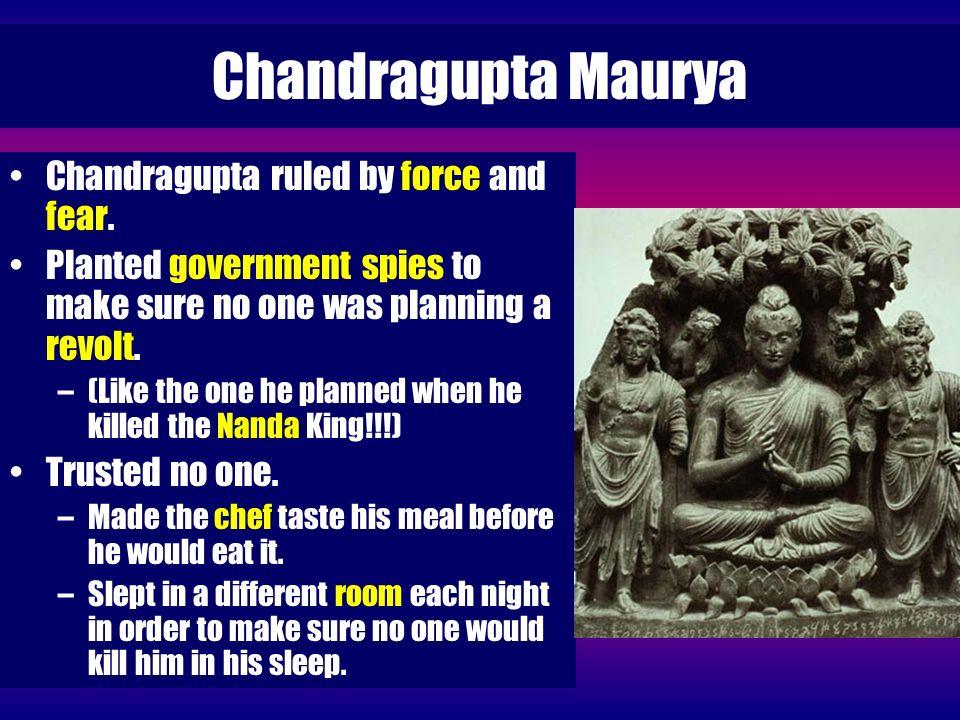 Chandragupta Maurya Chandragupta ruled by force and fear.