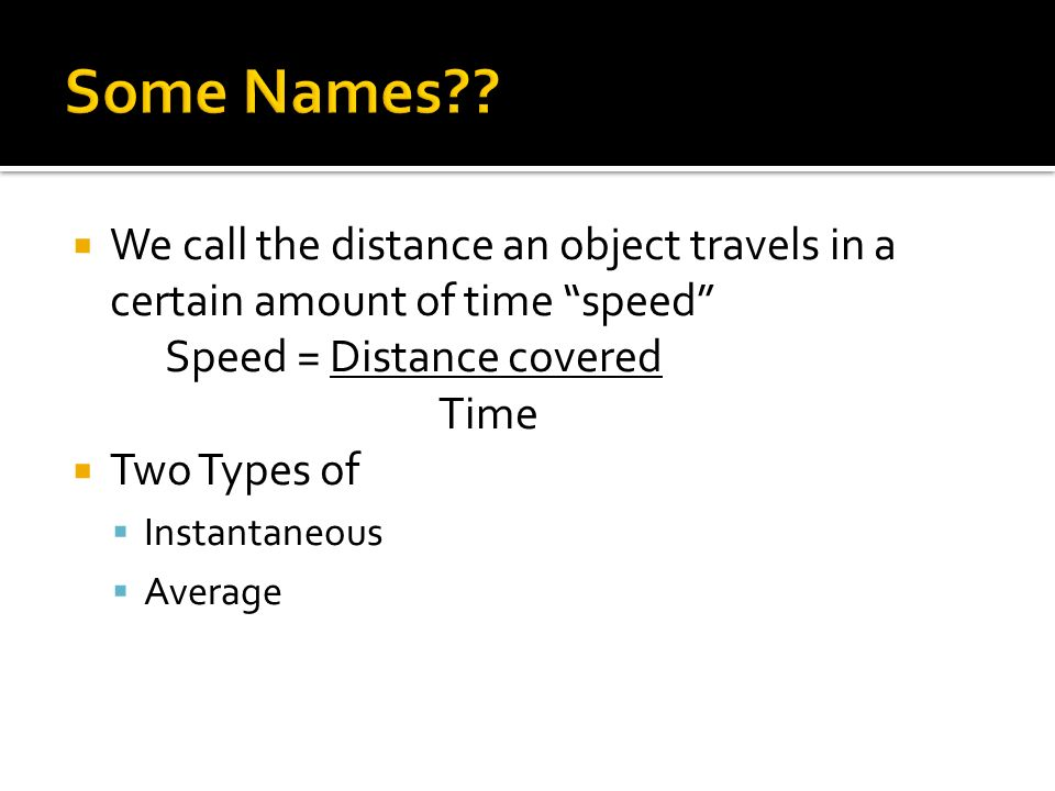 Some Names We call the distance an object travels in a certain amount of time speed Speed = Distance covered.