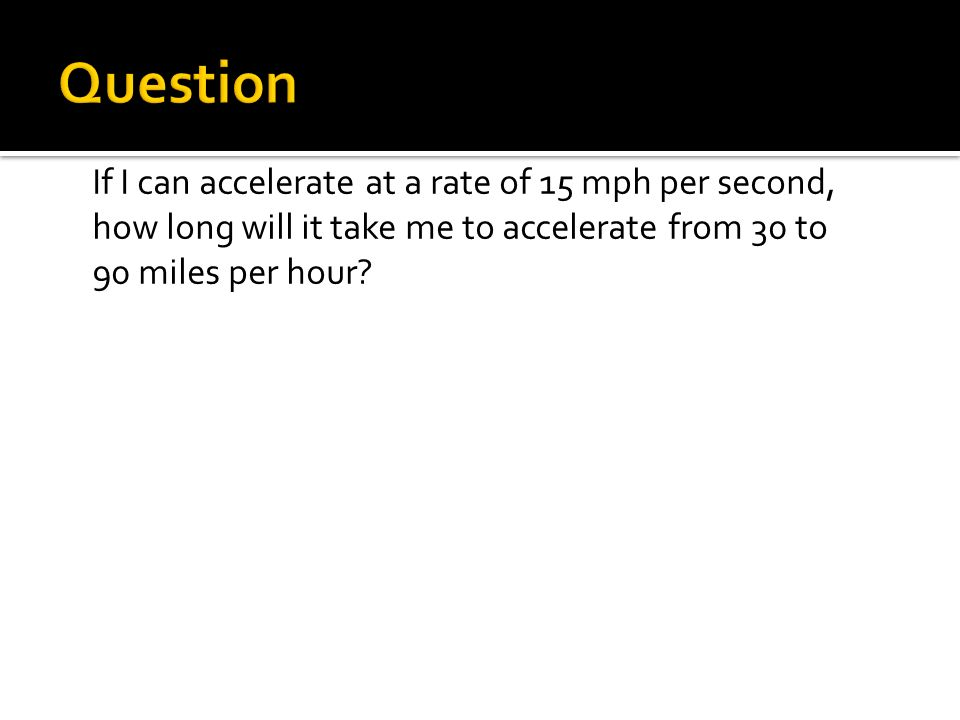 Question If I can accelerate at a rate of 15 mph per second, how long will it take me to accelerate from 30 to 90 miles per hour
